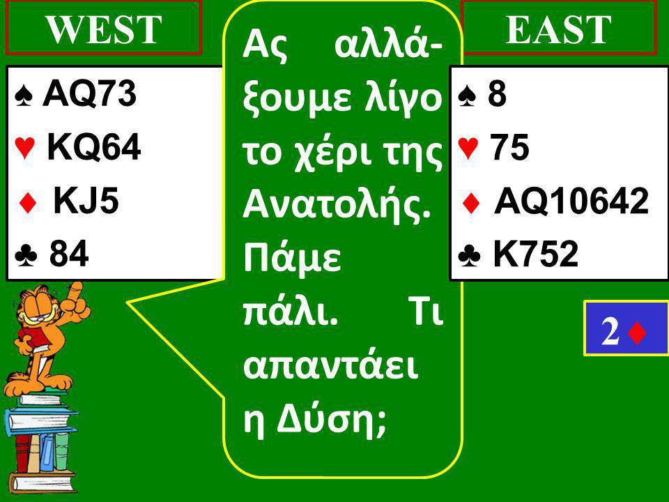 ♠ AQ73 ♥ KQ64  KJ5 ♣ 84 WESTEAST 22 Ας αλλά- ξουμε λίγο το χέρι της Ανατολής. Πάμε πάλι. Τι απαντάει η Δύση; ♠ 8 ♥ 75  AQ10642 ♣ Κ752