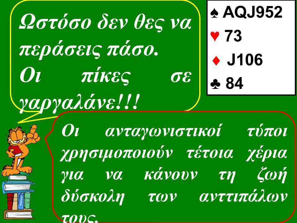 Ωστόσο δεν θες να περάσεις πάσο. Οι πίκες σε γαργαλάνε!!! ♠ AQJ952 ♥ 73  J106 ♣ 84 Οι ανταγωνιστικοί τύποι χρησιμοποιούν τέτοια χέρια για να κάνουν τ