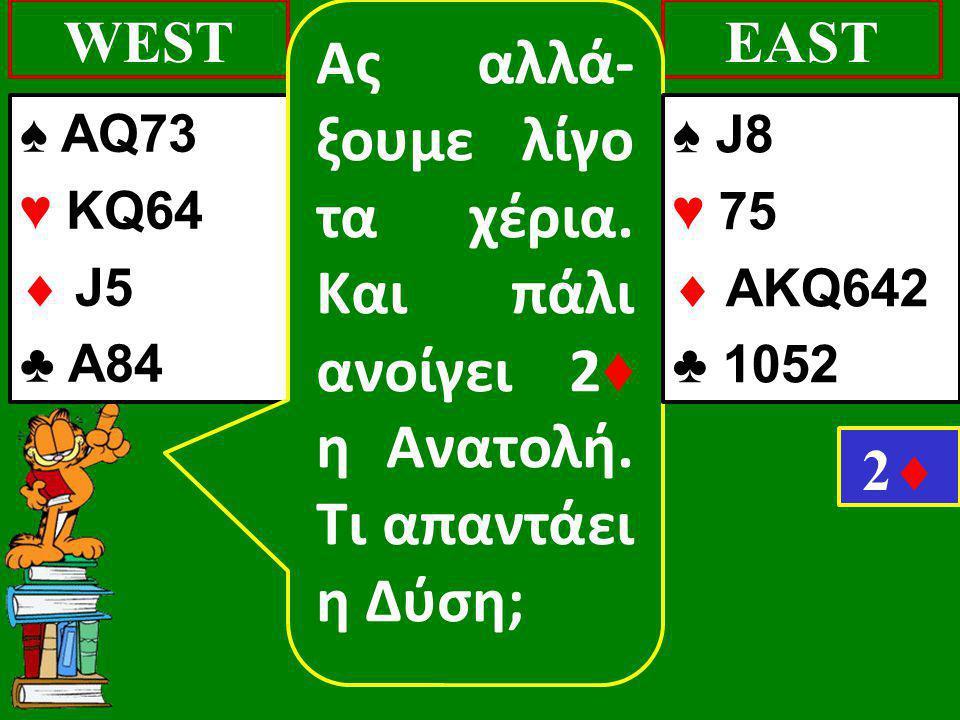 ♠ AQ73 ♥ KQ64  J5 ♣ Α84 WESTEAST 22 Ας αλλά- ξουμε λίγο τα χέρια. Και πάλι ανοίγει 2 ♦ η Ανατολή. Τι απαντάει η Δύση; ♠ J8 ♥ 75  AΚQ642 ♣ 1052