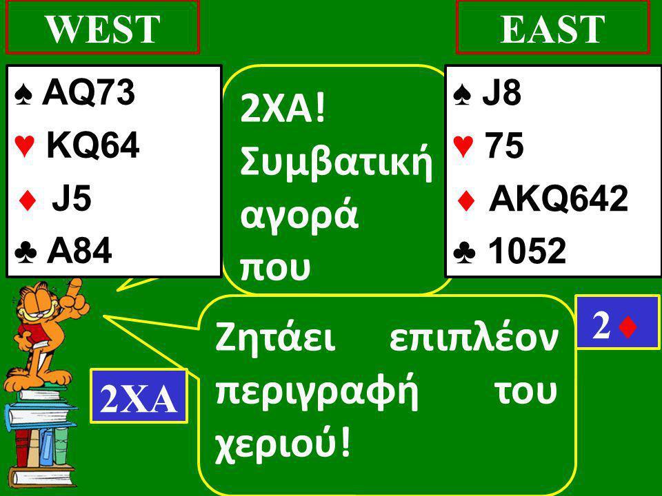 Ζητάει επιπλέον περιγραφή του χεριού! WESTEAST 2XA! Συμβατική αγορά που 2ΧΑ 22 ♠ J8 ♥ 75  AΚQ642 ♣ 1052 ♠ AQ73 ♥ KQ64  J5 ♣ Α84