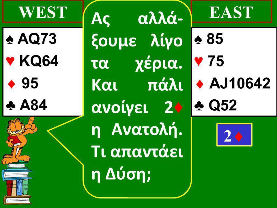♠ AQ73 ♥ KQ64  95 ♣ Α84 WESTEAST 22 Ας αλλά- ξουμε λίγο τα χέρια. Και πάλι ανοίγει 2 ♦ η Ανατολή. Τι απαντάει η Δύση; ♠ 85 ♥ 75  AJ10642 ♣ Q52