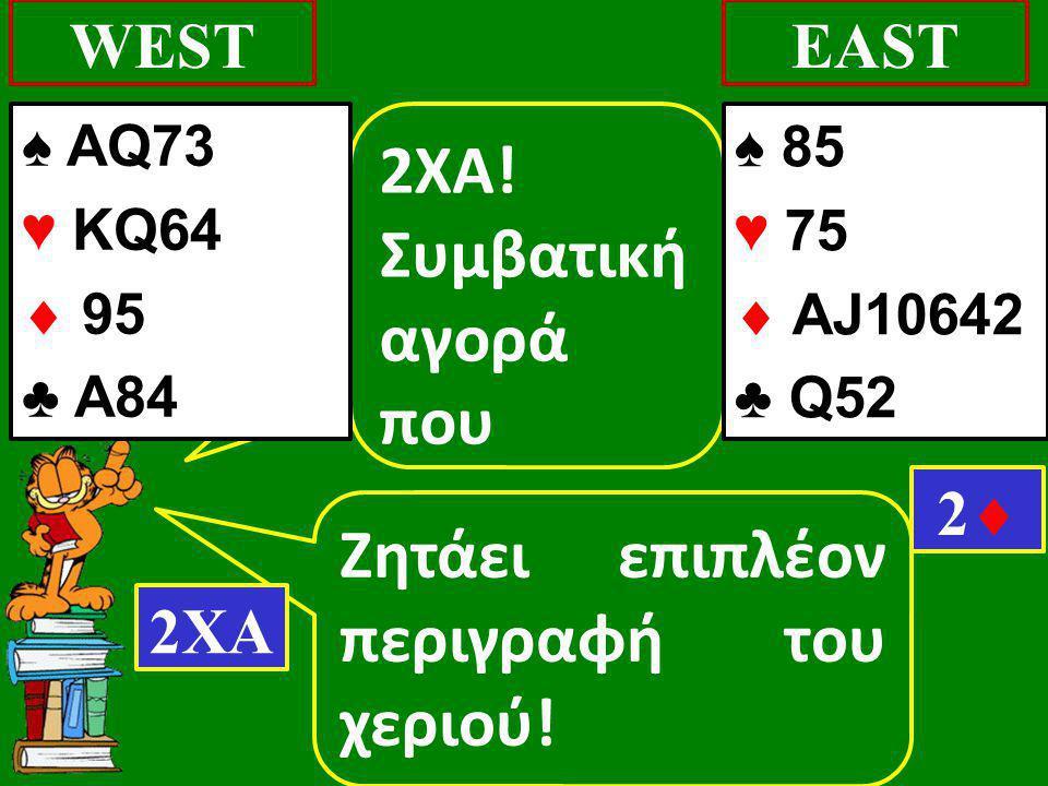 Ζητάει επιπλέον περιγραφή του χεριού! WESTEAST 2XA! Συμβατική αγορά που 2ΧΑ 22 ♠ AQ73 ♥ KQ64  95 ♣ Α84 ♠ 85 ♥ 75  AJ10642 ♣ Q52