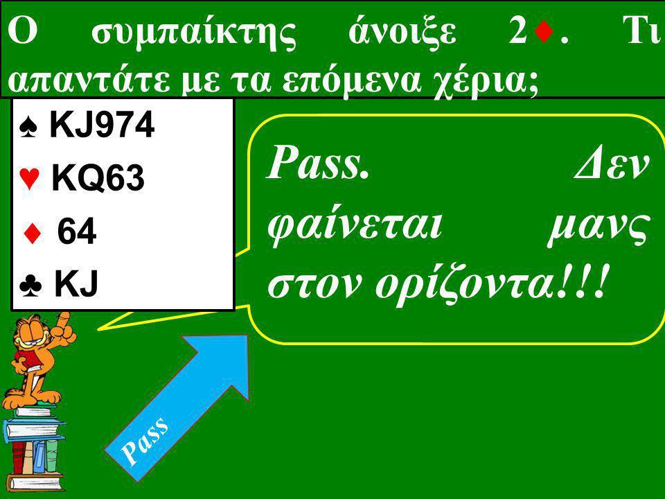 Ο συμπαίκτης άνοιξε 2 . Τι απαντάτε με τα επόμενα χέρια; Pass. Δεν φαίνεται μανς στον ορίζοντα!!! ♠ KJ974 ♥ KQ63  64 ♣ KJ Pass