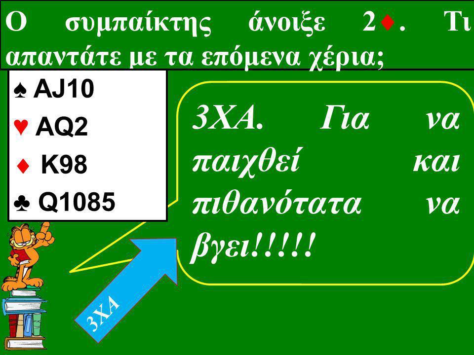 Ο συμπαίκτης άνοιξε 2 . Τι απαντάτε με τα επόμενα χέρια; 3XA. Για να παιχθεί και πιθανότατα να βγει!!!!! ♠ ΑJ10 ♥ AQ2  K98 ♣ Q1085 3XA