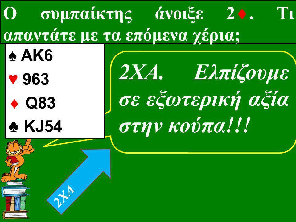 Ο συμπαίκτης άνοιξε 2 . Τι απαντάτε με τα επόμενα χέρια; 2XA. Eλπίζουμε σε εξωτερική αξία στην κούπα!!! ♠ AK6 ♥ 963  Q83 ♣ KJ54 2XA