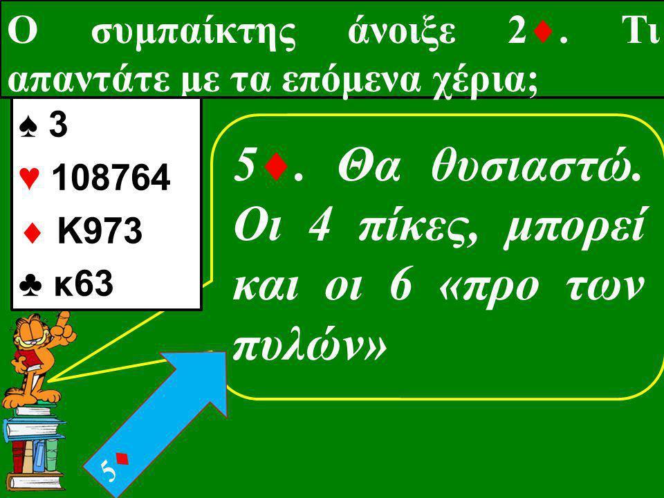 Ο συμπαίκτης άνοιξε 2 . Τι απαντάτε με τα επόμενα χέρια; 5 . Θα θυσιαστώ. Οι 4 πίκες, μπορεί και οι 6 «προ των πυλών» ♠ 3 ♥ 108764  K973 ♣ κ63 55