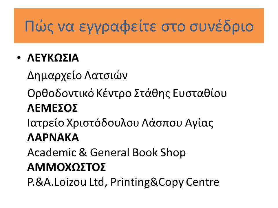 Πώς να εγγραφείτε στο συνέδριο ΛΕΥΚΩΣΙΑ Δημαρχείο Λατσιών Ορθοδοντικό Κέντρο Στάθης Ευσταθίου ΛΕΜΕΣΟΣ Ιατρείο Χριστόδουλου Λάσπου Αγίας ΛΑΡΝΑΚΑ Academic & General Book Shop ΑΜΜΟΧΩΣΤΟΣ P.&A.Loizou Ltd, Printing&Copy Centre