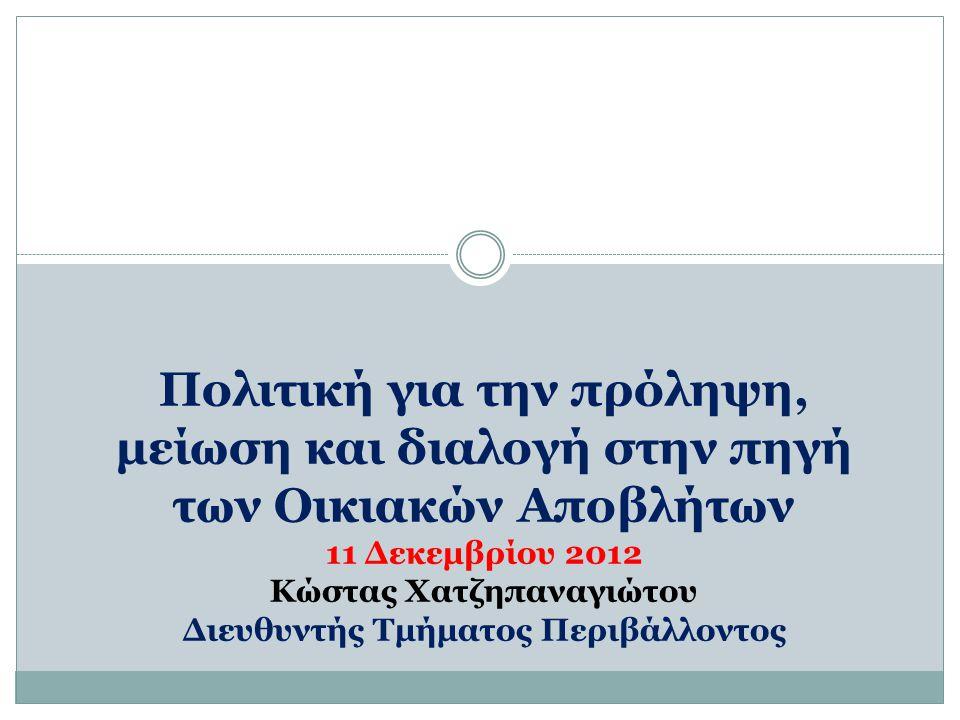 Πολιτική για την πρόληψη, μείωση και διαλογή στην πηγή των Οικιακών Αποβλήτων 11 Δεκεμβρίου 2012 Κώστας Χατζηπαναγιώτου Διευθυντής Τμήματος Περιβάλλοντος