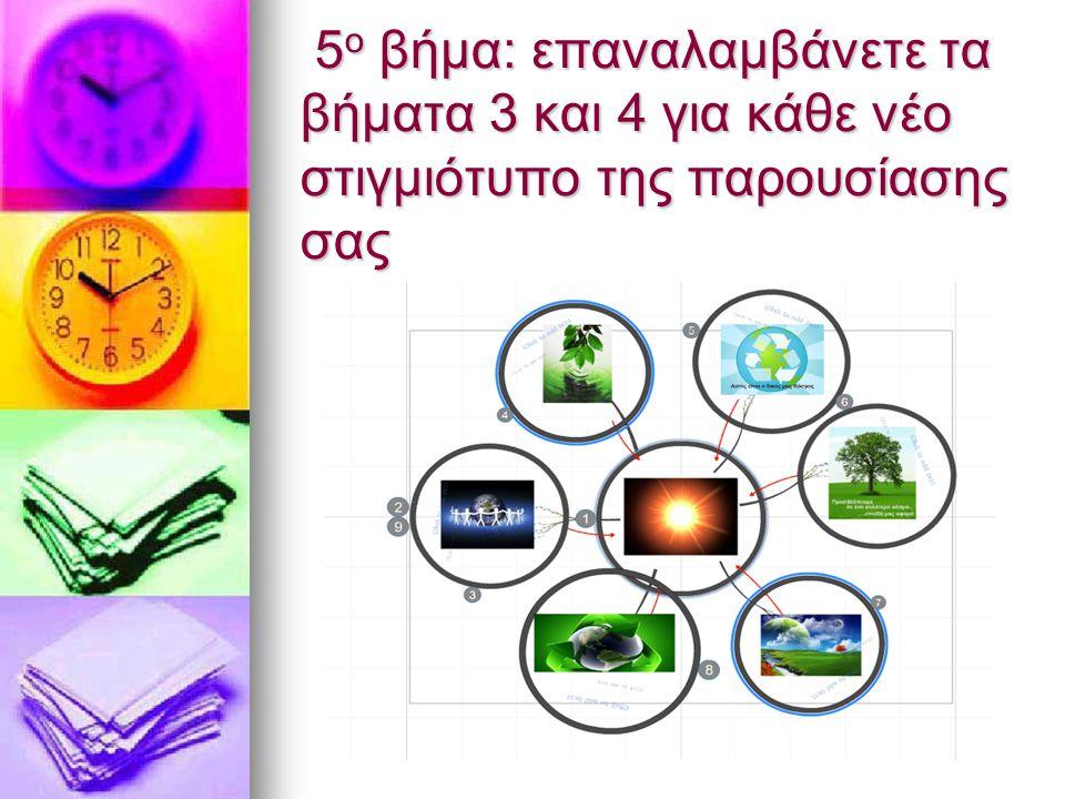 5 ο βήμα: επαναλαμβάνετε τα βήματα 3 και 4 για κάθε νέο στιγμιότυπο της παρουσίασης σας 5 ο βήμα: επαναλαμβάνετε τα βήματα 3 και 4 για κάθε νέο στιγμιότυπο της παρουσίασης σας