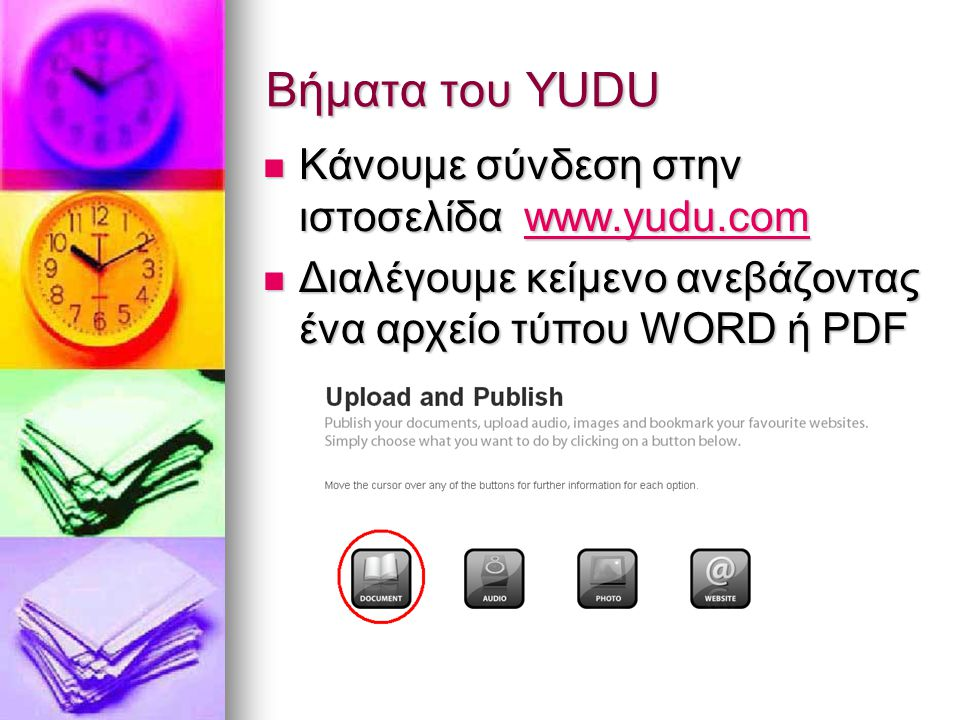 Βήματα του YUDU Κάνουμε σύνδεση στην ιστοσελίδα www.yudu.com Κάνουμε σύνδεση στην ιστοσελίδα www.yudu.comwww.yudu.comwww.yudu.com Διαλέγουμε κείμενο ανεβάζοντας ένα αρχείο τύπου WORD ή PDF Διαλέγουμε κείμενο ανεβάζοντας ένα αρχείο τύπου WORD ή PDF