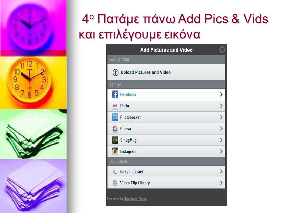 4 ο Πατάμε πάνω Add Pics & Vids και επιλέγουμε εικόνα 4 ο Πατάμε πάνω Add Pics & Vids και επιλέγουμε εικόνα