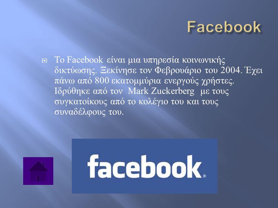  Το Facebook είναι μια υπηρεσία κοινωνικής δικτύωσης. Ξεκίνησε τον Φεβρουάριο του 2004. Έχει πάνω από 800 εκατομμύρια ενεργούς χρήστες. Ιδρύθηκε από