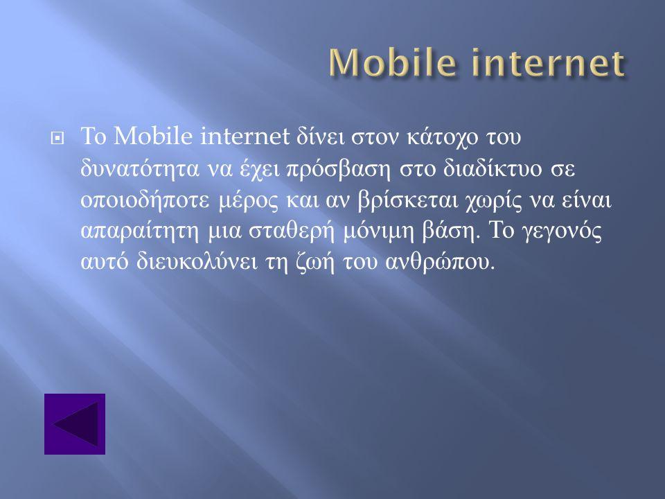  Το Mobile internet δίνει στον κάτοχο του δυνατότητα να έχει πρόσβαση στο διαδίκτυο σε οποιοδήποτε μέρος και αν βρίσκεται χωρίς να είναι απαραίτητη μ