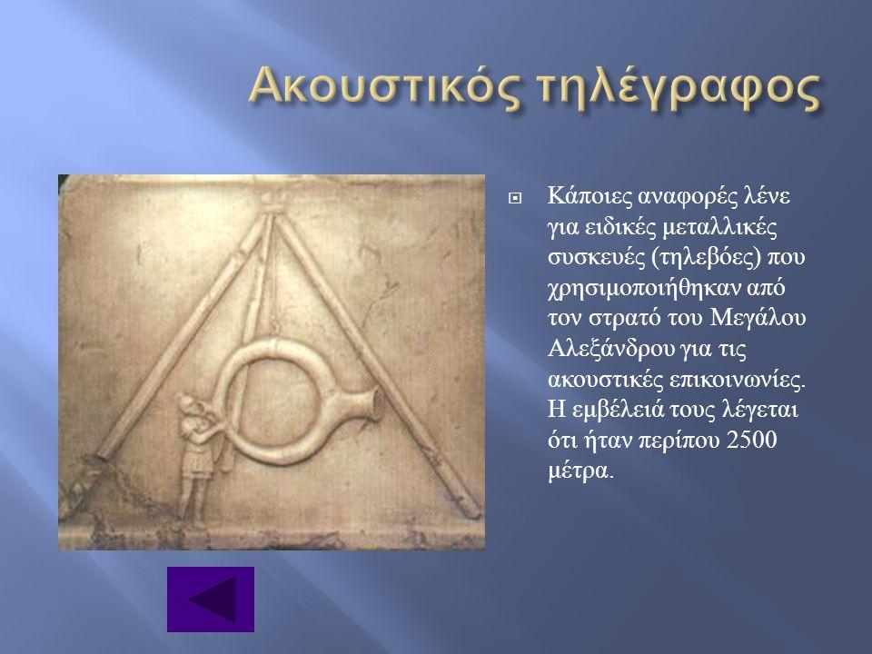  Κάποιες αναφορές λένε για ειδικές μεταλλικές συσκευές ( τηλεβόες ) που χρησιμοποιήθηκαν από τον στρατό του Μεγάλου Αλεξάνδρου για τις ακουστικές επι