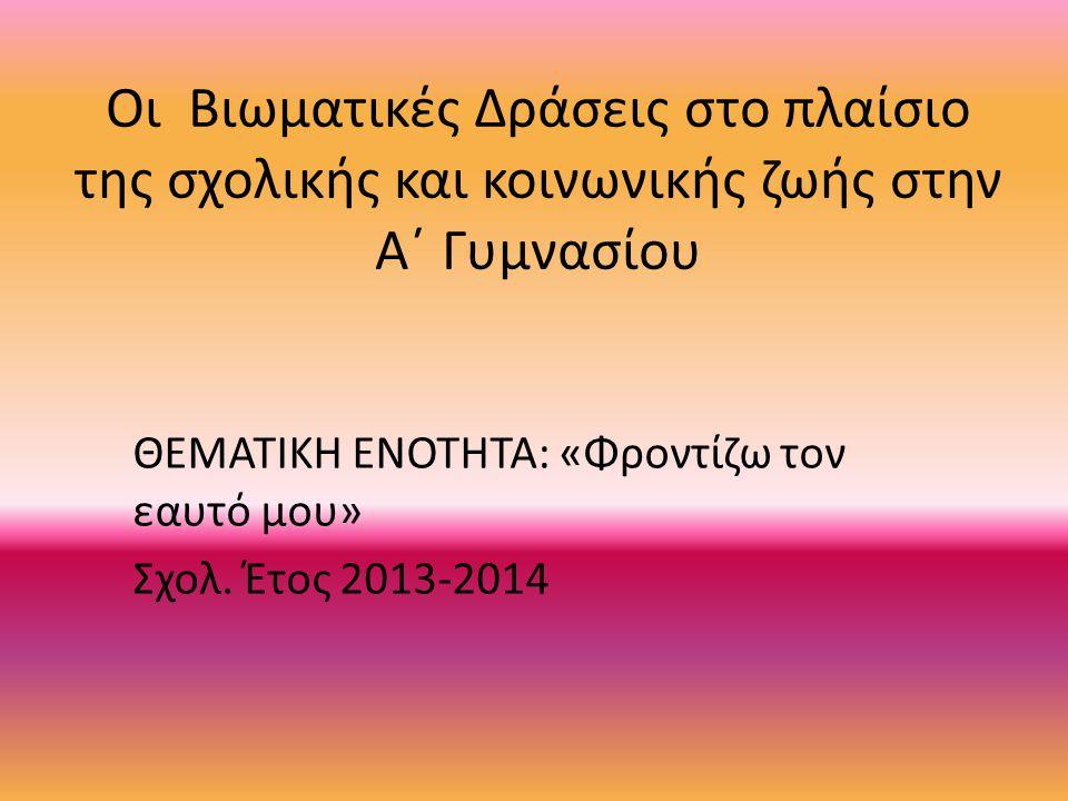 Οι Βιωματικές Δράσεις στο πλαίσιο της σχολικής και κοινωνικής ζωής στην Α΄ Γυμνασίου ΘΕΜΑΤΙΚΗ ΕΝΟΤΗΤΑ: «Φροντίζω τον εαυτό μου» Σχολ. Έτος 2013-2014