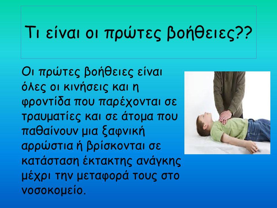 Τι είναι οι πρώτες βοήθειες?? Οι πρώτες βοήθειες είναι όλες οι κινήσεις και η φροντίδα που παρέχονται σε τραυματίες και σε άτομα που παθαίνουν μια ξαφ