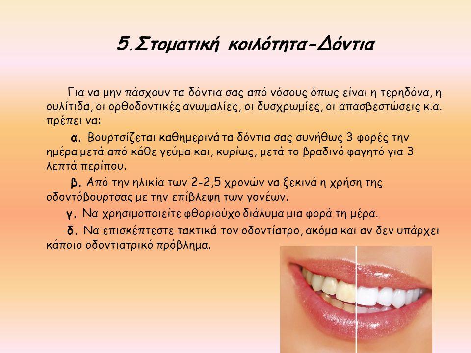 5.Στοματική κοιλότητα-Δόντια Για να μην πάσχουν τα δόντια σας από νόσους όπως είναι η τερηδόνα, η ουλίτιδα, οι ορθοδοντικές ανωμαλίες, οι δυσχρωμίες,