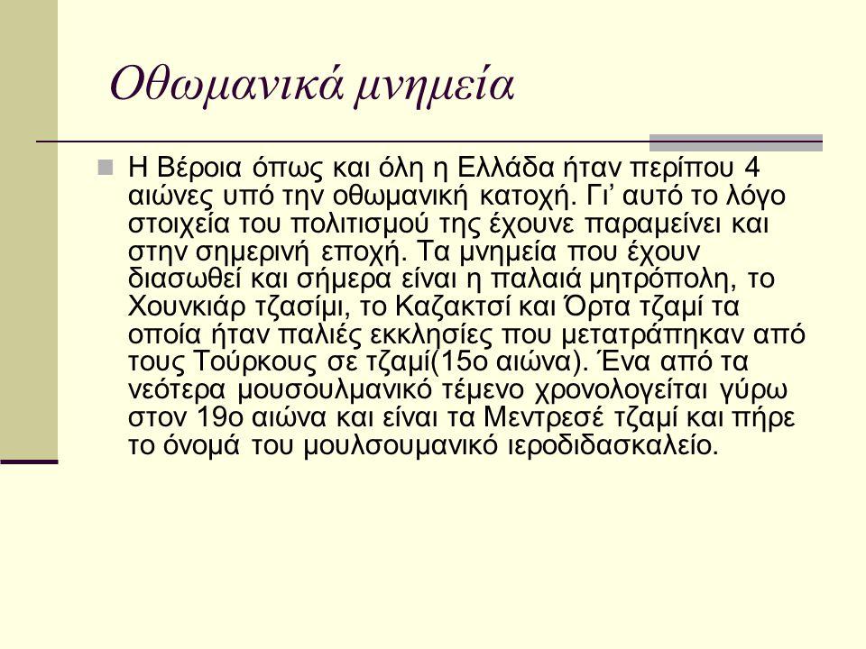 Οθωμανικά μνημεία Η Βέροια όπως και όλη η Ελλάδα ήταν περίπου 4 αιώνες υπό την οθωμανική κατοχή. Γι' αυτό το λόγο στοιχεία του πολιτισμού της έχουνε π