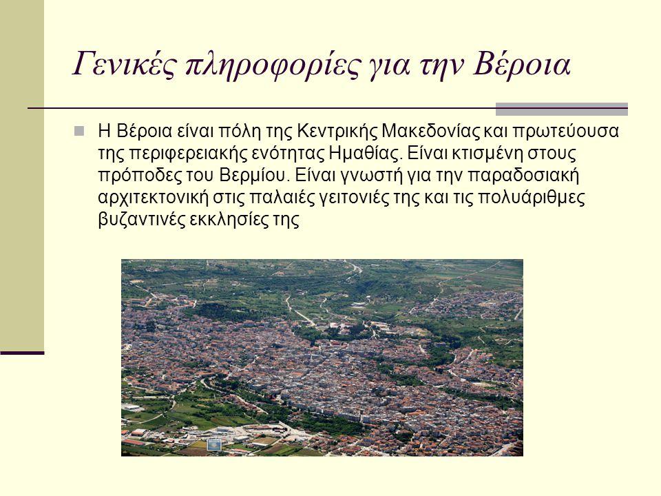Γενικές πληροφορίες για την Βέροια Η Βέροια είναι πόλη της Κεντρικής Μακεδονίας και πρωτεύουσα της περιφερειακής ενότητας Ημαθίας. Είναι κτισμένη στου