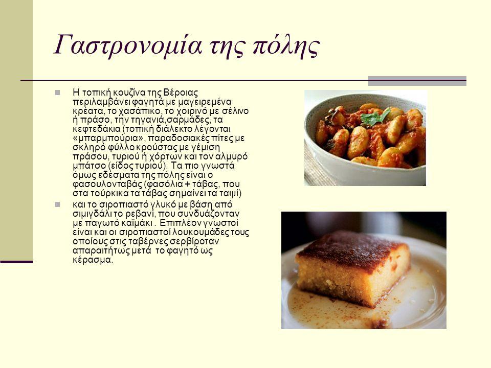 Γαστρονομία της πόλης Η τοπική κουζίνα της Βέροιας περιλαμβάνει φαγητά με μαγειρεμένα κρέατα, το χασάπικο, το χοιρινό με σέλινο ή πράσο, την τηγανιά,σ