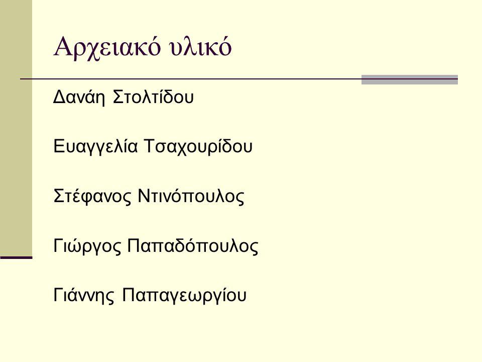 Αρχειακό υλικό Δανάη Στολτίδου Ευαγγελία Τσαχουρίδου Στέφανος Ντινόπουλος Γιώργος Παπαδόπουλος Γιάννης Παπαγεωργίου