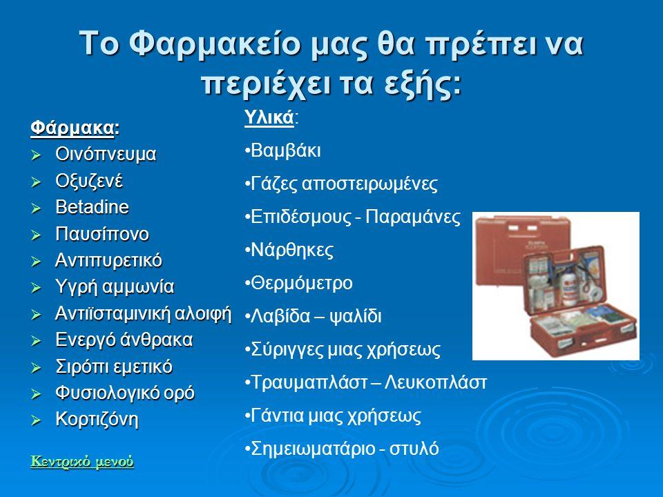 Το Φαρμακείο μας θα πρέπει να περιέχει τα εξής: Φάρμακα:  Οινόπνευμα  Οξυζενέ  Betadine  Παυσίπονο  Αντιπυρετικό  Υγρή αμμωνία  Αντιϊσταμινική
