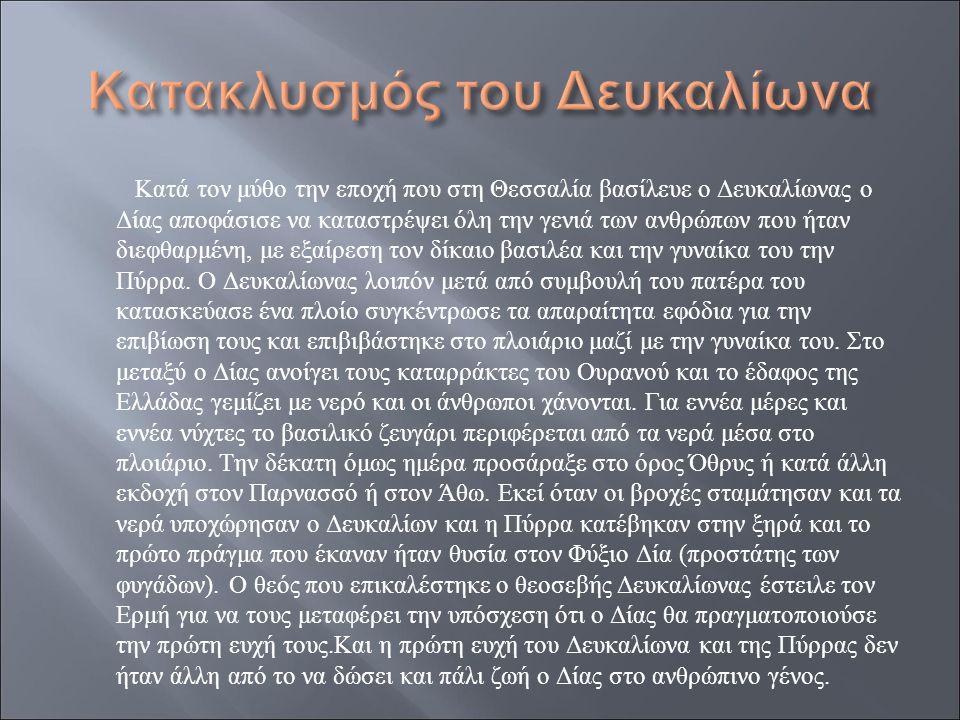 Κατά τον μύθο την εποχή που στη Θεσσαλία βασίλευε ο Δευκαλίωνας ο Δίας αποφάσισε να καταστρέψει όλη την γενιά των ανθρώπων που ήταν διεφθαρμένη, με εξ