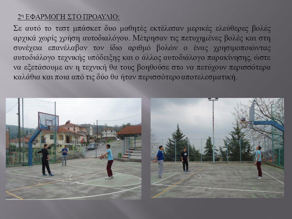2 η ΕΦΑΡΜΟΓΗ ΣΤΟ ΠΡΟΑΥΛΙΟ : Σε αυτό το τεστ μπάσκετ δυο μαθητές εκτέλεσαν μερικές ελεύθερες βολές αρχικά χωρίς χρήση αυτοδιαλόγου. Μέτρησαν τις πετυχη