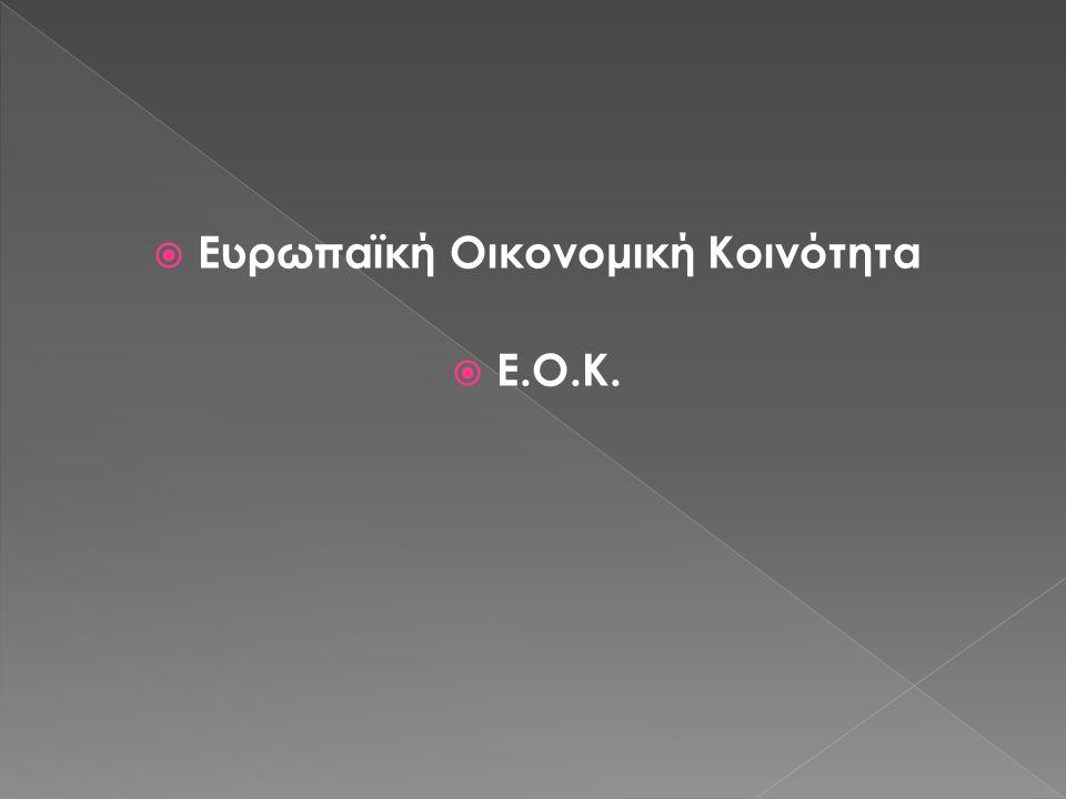  Ευρωπαϊκή Οικονομική Κοινότητα  Ε.Ο.Κ.