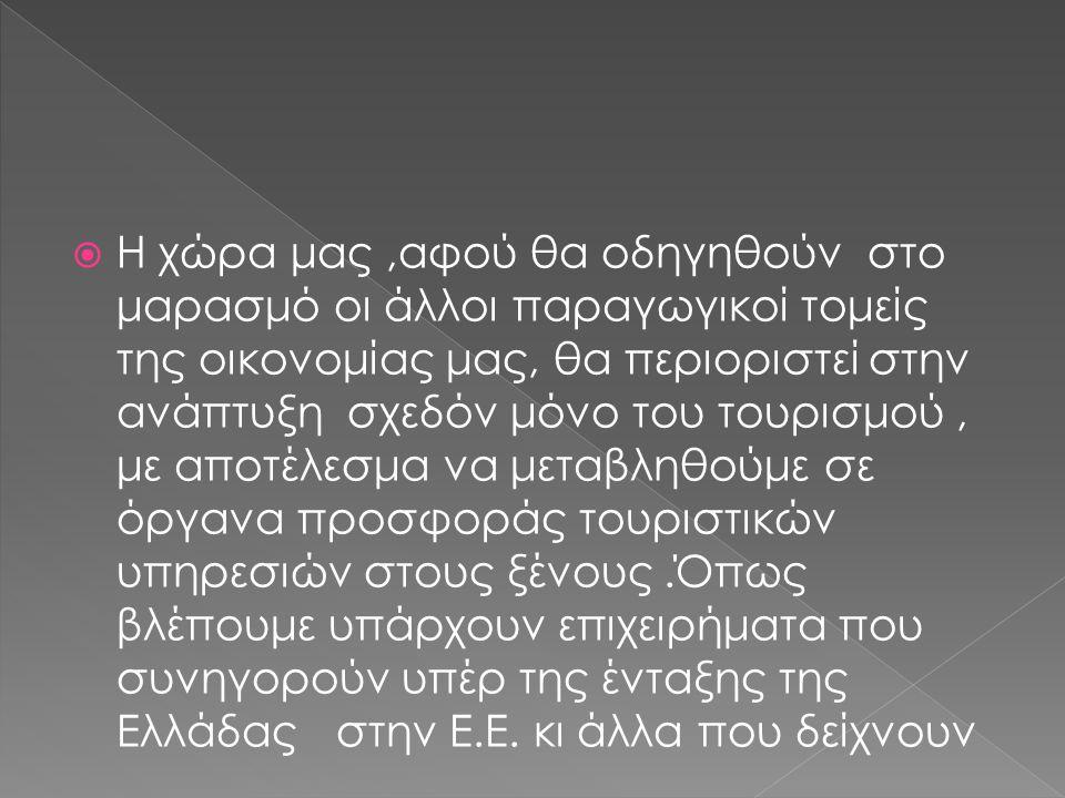  Η χώρα μας,αφού θα οδηγηθούν στο μαρασμό οι άλλοι παραγωγικοί τομείς της οικονομίας μας, θα περιοριστεί στην ανάπτυξη σχεδόν μόνο του τουρισμού, με αποτέλεσμα να μεταβληθούμε σε όργανα προσφοράς τουριστικών υπηρεσιών στους ξένους.Όπως βλέπουμε υπάρχουν επιχειρήματα που συνηγορούν υπέρ της ένταξης της Ελλάδας στην Ε.Ε.