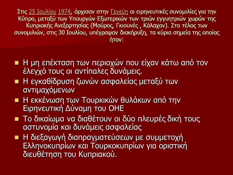 Στις 25 Ιουλίου 1974, άρχισαν στην Γενεύη οι ειρηνευτικές συνομιλίες για την Κύπρο, μεταξύ των Υπουργών Εξωτερικών των τριών εγγυητριών χωρών της Κυπριακής Ανεξαρτησίας (Μαύρος, Γκιουνές, Κάλαχαν).