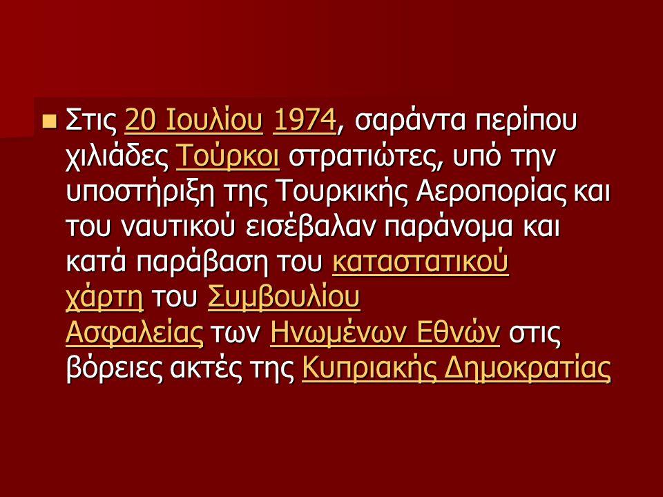 Στις 20 Ιουλίου 1974, σαράντα περίπου χιλιάδες Τούρκοι στρατιώτες, υπό την υποστήριξη της Τουρκικής Αεροπορίας και του ναυτικού εισέβαλαν παράνομα και κατά παράβαση του καταστατικού χάρτη του Συμβουλίου Ασφαλείας των Ηνωμένων Εθνών στις βόρειες ακτές της Κυπριακής Δημοκρατίας Στις 20 Ιουλίου 1974, σαράντα περίπου χιλιάδες Τούρκοι στρατιώτες, υπό την υποστήριξη της Τουρκικής Αεροπορίας και του ναυτικού εισέβαλαν παράνομα και κατά παράβαση του καταστατικού χάρτη του Συμβουλίου Ασφαλείας των Ηνωμένων Εθνών στις βόρειες ακτές της Κυπριακής Δημοκρατίας20 Ιουλίου1974Τούρκοικαταστατικού χάρτηΣυμβουλίου ΑσφαλείαςΗνωμένων ΕθνώνΚυπριακής Δημοκρατίας20 Ιουλίου1974Τούρκοικαταστατικού χάρτηΣυμβουλίου ΑσφαλείαςΗνωμένων ΕθνώνΚυπριακής Δημοκρατίας