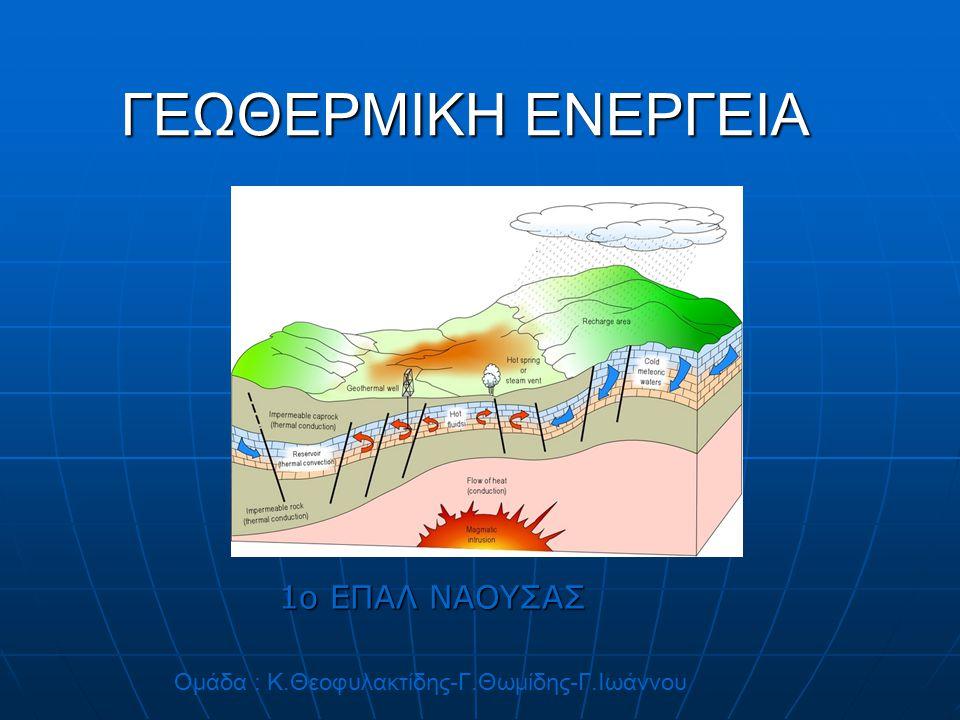 ΓΕΩΘΕΡΜΙΚΗ ΕΝΕΡΓΕΙΑ 1ο ΕΠΑΛ ΝΑΟΥΣΑΣ Ομάδα : Κ.Θεοφυλακτίδης-Γ.Θωμίδης-Γ.Ιωάννου