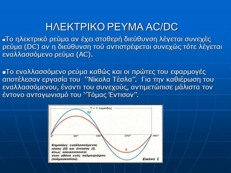 ΗΛΕΚΤΡΙΚΟ ΡΕΥΜΑ AC/DC Το ηλεκτρικό ρεύμα αν έχει σταθερή διεύθυνση λέγεται συνεχές ρεύμα (DC) αν η διεύθυνση τού αντιστρέφεται συνεχώς τότε λέγεται εν