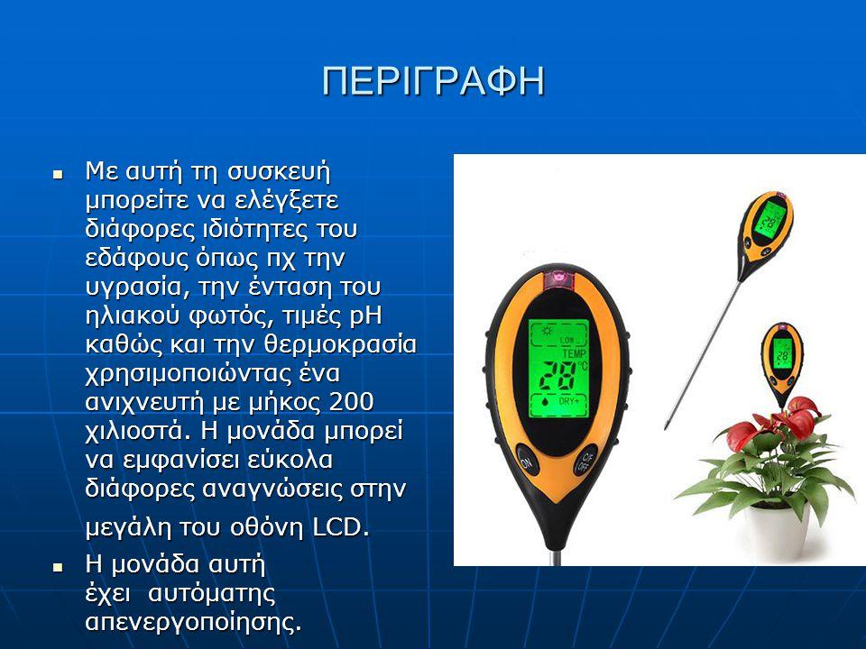 ΠΕΡΙΓΡΑΦΗ Με αυτή τη συσκευή μπορείτε να ελέγξετε διάφορες ιδιότητες του εδάφους όπως πχ την υγρασία, την ένταση του ηλιακού φωτός, τιμές pH καθώς και