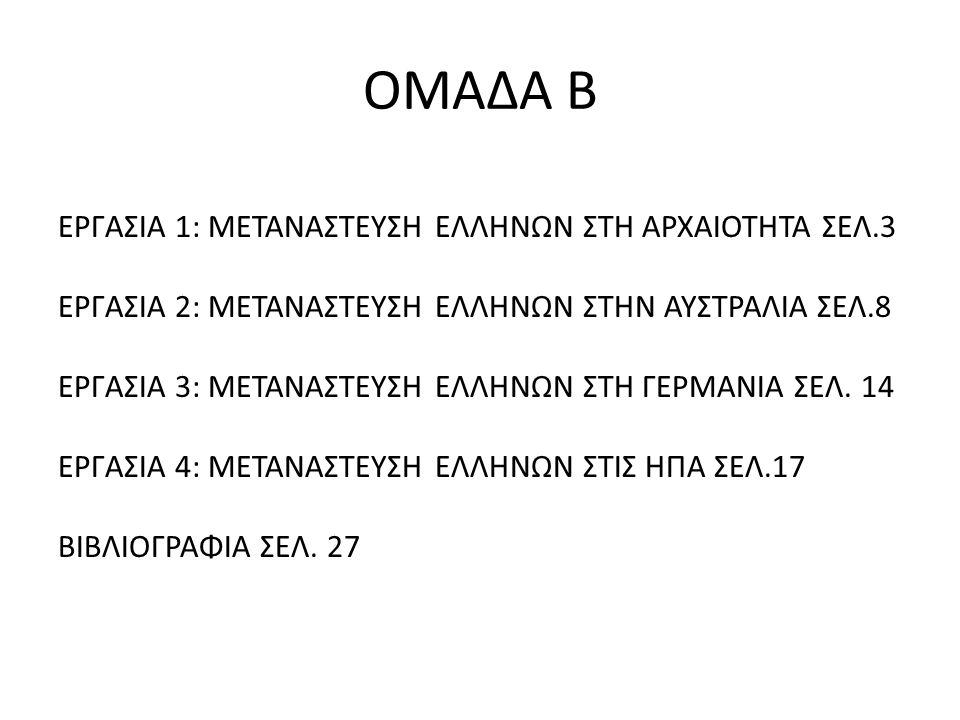 ΟΜΑΔΑ Β ΕΡΓΑΣΙΑ 1: ΜΕΤΑΝΑΣΤΕΥΣΗ ΕΛΛΗΝΩΝ ΣΤΗ ΑΡΧΑΙΟΤΗΤΑ ΣΕΛ.3 ΕΡΓΑΣΙΑ 2: ΜΕΤΑΝΑΣΤΕΥΣΗ ΕΛΛΗΝΩΝ ΣΤΗΝ ΑΥΣΤΡΑΛΙΑ ΣΕΛ.8 ΕΡΓΑΣΙΑ 3: ΜΕΤΑΝΑΣΤΕΥΣΗ ΕΛΛΗΝΩΝ ΣΤΗ
