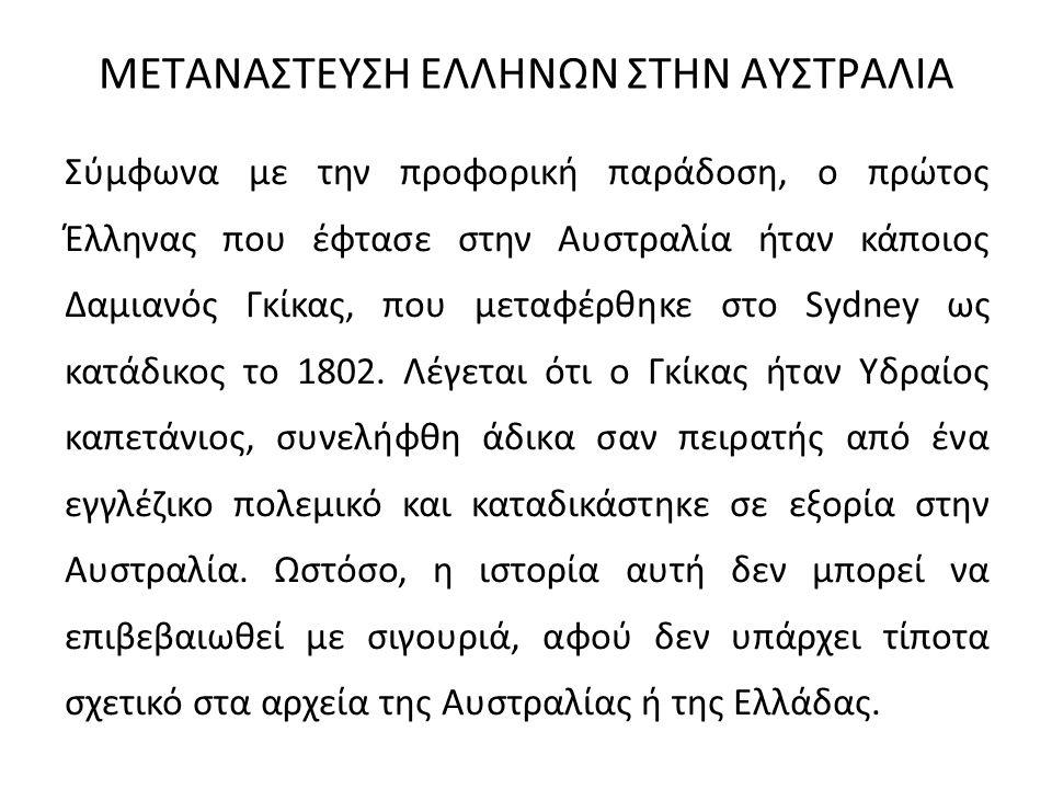 ΜΕΤΑΝΑΣΤΕΥΣΗ ΕΛΛΗΝΩΝ ΣΤΗΝ ΑΥΣΤΡΑΛΙΑ Σύμφωνα με την προφορική παράδοση, ο πρώτος Έλληνας που έφτασε στην Αυστραλία ήταν κάποιος Δαμιανός Γκίκας, που με