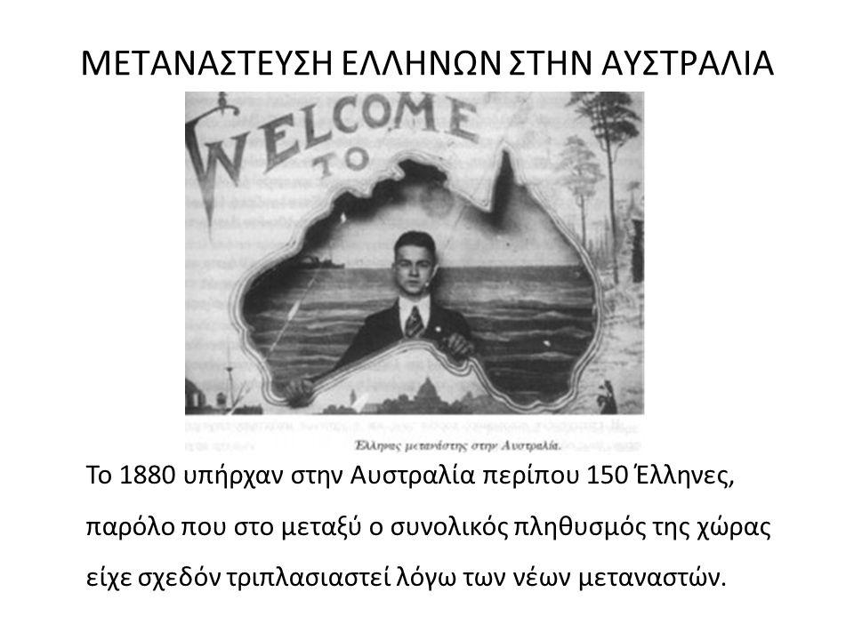 ΜΕΤΑΝΑΣΤΕΥΣΗ ΕΛΛΗΝΩΝ ΣΤΗΝ ΑΥΣΤΡΑΛΙΑ Το 1880 υπήρχαν στην Αυστραλία περίπου 150 Έλληνες, παρόλο που στο μεταξύ ο συνολικός πληθυσμός της χώρας είχε σχε