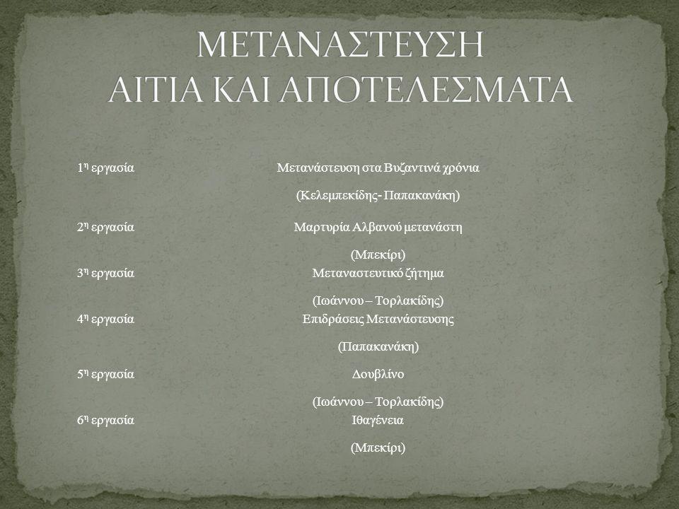 1 η εργασία Μετανάστευση στα Βυζαντινά χρόνια (Κελεμπεκίδης- Παπακανάκη) 2 η εργασία Μαρτυρία Αλβανού μετανάστη (Μπεκίρι) 3 η εργασία Μεταναστευτικό ζ
