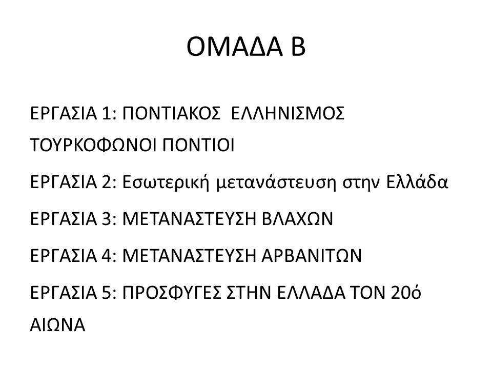 ΟΜΑΔΑ Β ΕΡΓΑΣΙΑ 1: ΠΟΝΤΙΑΚΟΣ ΕΛΛΗΝΙΣΜΟΣ ΤΟΥΡΚΟΦΩΝΟΙ ΠΟΝΤΙΟΙ ΕΡΓΑΣΙΑ 2: Εσωτερική μετανάστευση στην Ελλάδα ΕΡΓΑΣΙΑ 3: ΜΕΤΑΝΑΣΤΕΥΣΗ ΒΛΑΧΩΝ ΕΡΓΑΣΙΑ 4: ΜΕ