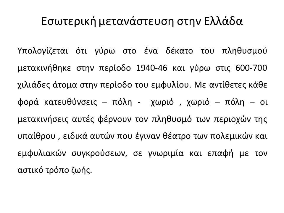 Εσωτερική μετανάστευση στην Ελλάδα Υπολογίζεται ότι γύρω στο ένα δέκατο του πληθυσμού μετακινήθηκε στην περίοδο 1940-46 και γύρω στις 600-700 χιλιάδες