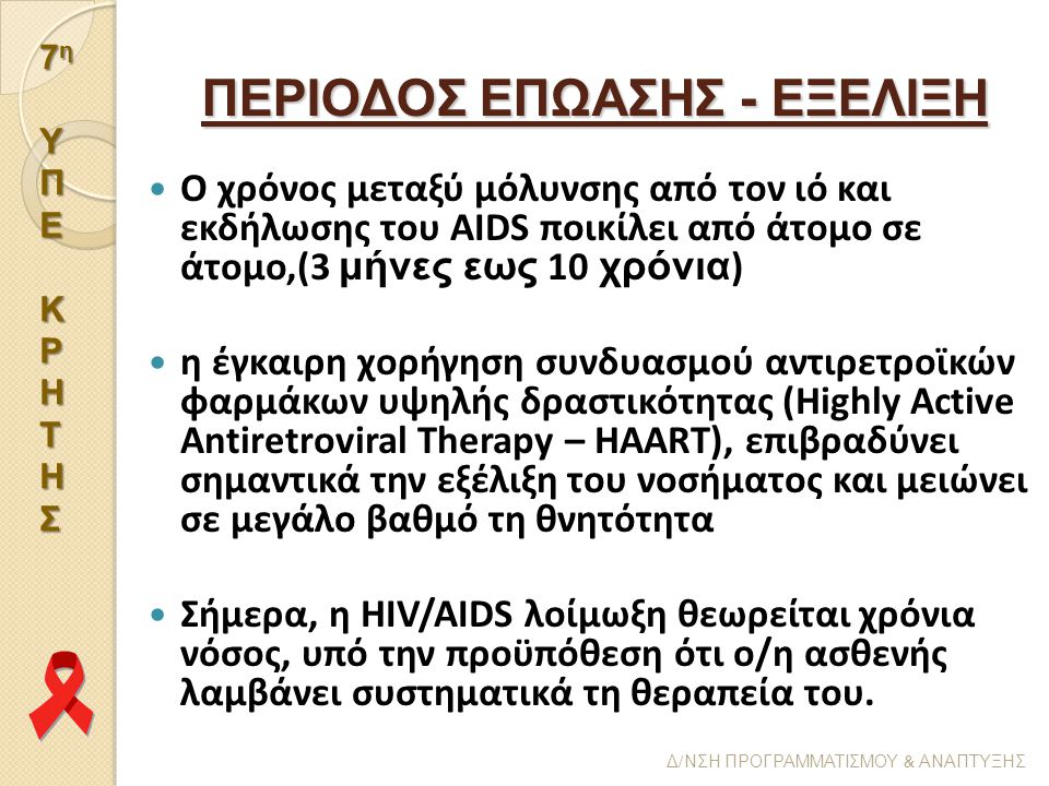 7η7η ΥΥΠΠΕΕΚΚΡΡΗΗΤΤΗΗΣΣ7η7η ΥΥΠΠΕΕΚΚΡΡΗΗΤΤΗΗΣΣ ΥΠΕΚΡΗΤΗΣ Δ / ΝΣΗ ΠΡΟΓΡΑΜΜΑΤΙΣΜΟΥ & ΑΝΑΠΤΥΞΗΣ ΠΕΡΙΟΔΟΣ ΕΠΩΑΣΗΣ - ΕΞΕΛΙΞΗ Ο χρόνος μεταξύ μόλυνσης από τον ιό και εκδήλωσης του AIDS ποικίλει από άτομο σε άτομο,(3 μήνες εως 10 χρόνια ) η έγκαιρη χορήγηση συνδυασμού αντιρετροϊκών φαρμάκων υψηλής δραστικότητας (Highly Active Antiretroviral Therapy – HAART), επιβραδύνει σημαντικά την εξέλιξη του νοσήματος και μειώνει σε μεγάλο βαθμό τη θνητότητα Σήμερα, η HIV/AIDS λοίμωξη θεωρείται χρόνια νόσος, υπό την προϋπόθεση ότι ο/η ασθενής λαμβάνει συστηματικά τη θεραπεία του.