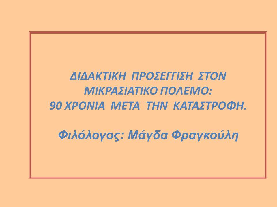ΔΙΔΑΚΤΙΚΗ ΠΡΟΣΕΓΓΙΣΗ ΣΤΟΝ ΜΙΚΡΑΣΙΑΤΙΚΟ ΠΟΛΕΜΟ: 90 ΧΡΟΝΙΑ ΜΕΤΑ ΤΗΝ ΚΑΤΑΣΤΡΟΦΗ. Φιλόλογος: Μάγδα Φραγκούλη