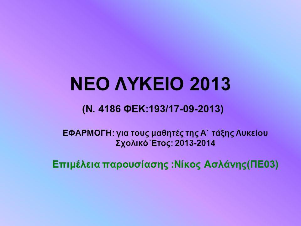 ΝΕΟ ΛΥΚΕΙΟ 2013 (Ν. 4186 ΦΕΚ:193/17-09-2013) ΕΦΑΡΜΟΓΗ: για τους μαθητές της Α΄ τάξης Λυκείου Σχολικό Έτος: 2013-2014 Επιμέλεια παρουσίασης :Νίκος Ασλά