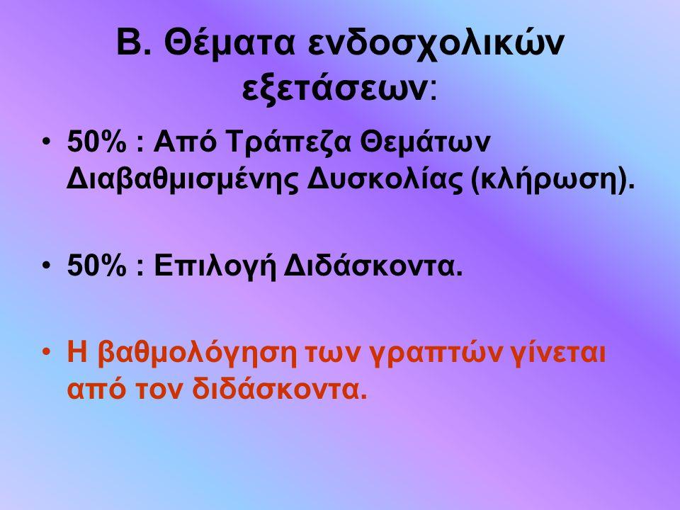 Β. Θέματα ενδοσχολικών εξετάσεων: 50% : Από Τράπεζα Θεμάτων Διαβαθμισμένης Δυσκολίας (κλήρωση). 50% : Επιλογή Διδάσκοντα. Η βαθμολόγηση των γραπτών γί
