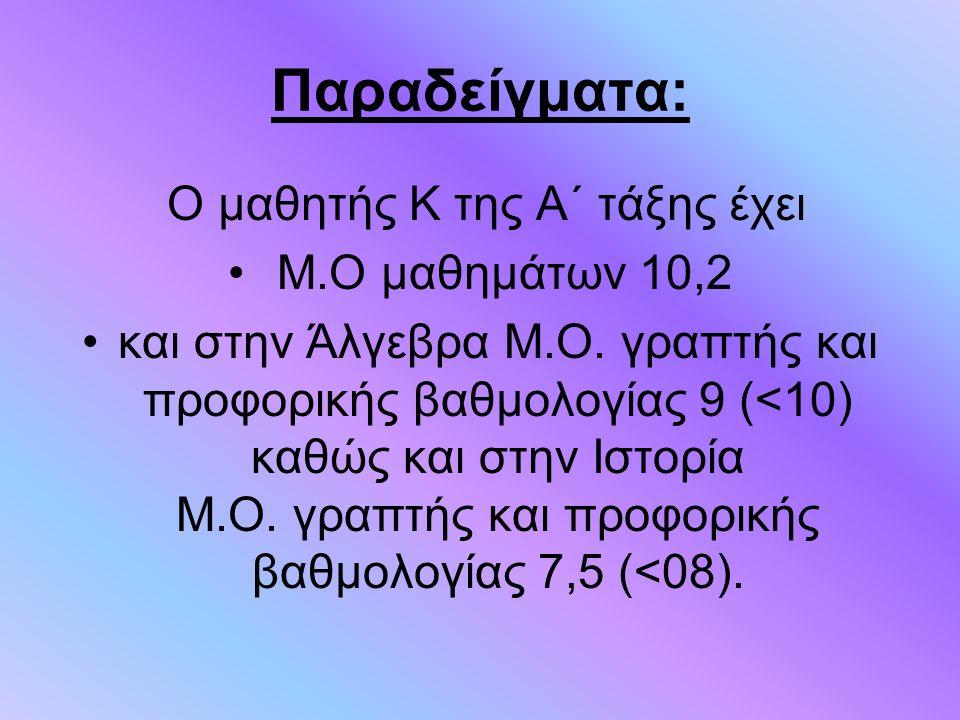 Παραδείγματα: Ο μαθητής Κ της Α΄ τάξης έχει Μ.Ο μαθημάτων 10,2 και στην Άλγεβρα Μ.Ο. γραπτής και προφορικής βαθμολογίας 9 (<10) καθώς και στην Ιστορία