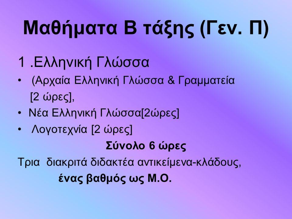 Μαθήματα B τάξης (Γεν. Π) 1.Ελληνική Γλώσσα (Αρχαία Ελληνική Γλώσσα & Γραμματεία [2 ώρες], Νέα Ελληνική Γλώσσα[2ώρες] Λογοτεχνία [2 ώρες] Σύνολο 6 ώρε