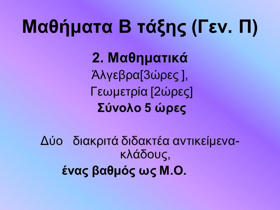 Μαθήματα Β τάξης (Γεν. Π) 2. Μαθηματικά Άλγεβρα[3ώρες ], Γεωμετρία [2ώρες] Σύνολο 5 ώρες Δύο διακριτά διδακτέα αντικείμενα- κλάδους, ένας βαθμός ως Μ.