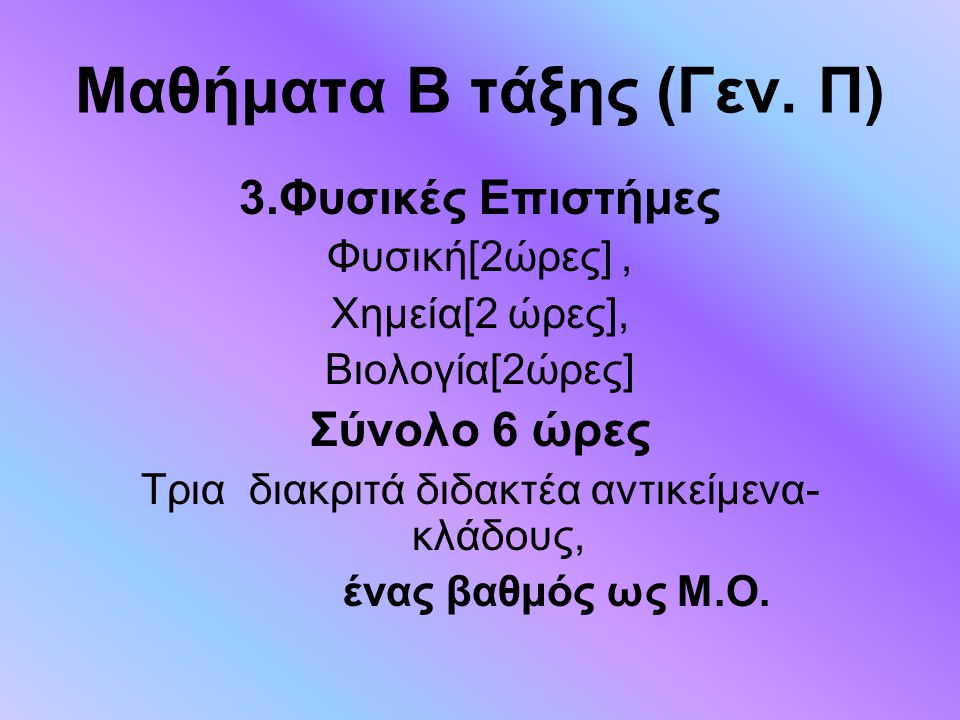 Μαθήματα Β τάξης (Γεν. Π) 3.Φυσικές Επιστήμες Φυσική[2ώρες], Χημεία[2 ώρες], Βιολογία[2ώρες] Σύνολο 6 ώρες Tρια διακριτά διδακτέα αντικείμενα- κλάδους