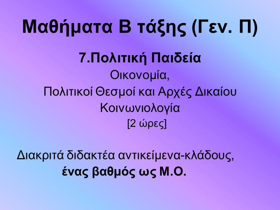Μαθήματα Β τάξης (Γεν. Π) 7.Πολιτική Παιδεία Οικονομία, Πολιτικοί Θεσμοί και Αρχές Δικαίου Κοινωνιολογία [2 ώρες] Διακριτά διδακτέα αντικείμενα-κλάδου